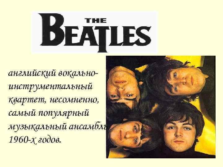 английский вокальноинструментальный квартет, несомненно, самый популярный музыкальный ансамбль 1960 -х годов.