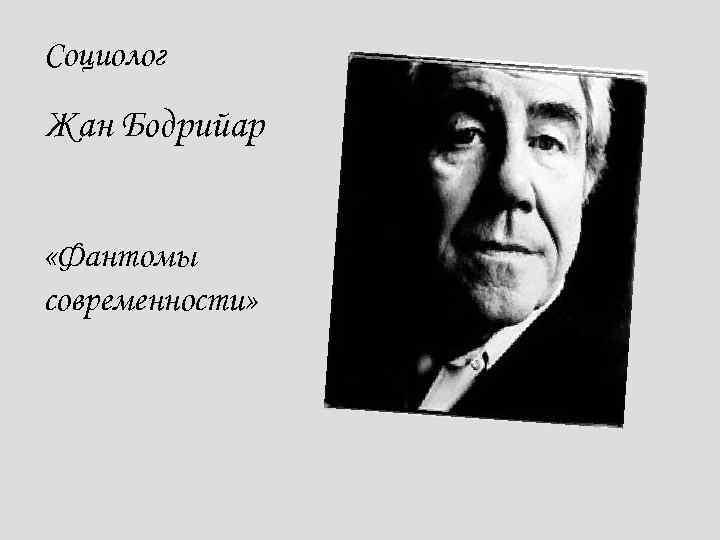 Социолог Жан Бодрийар «Фантомы современности»