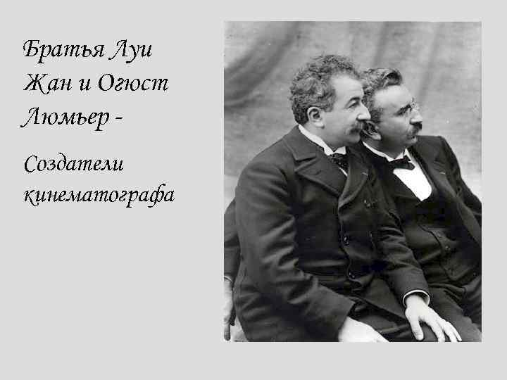 Братья Луи Жан и Огюст Люмьер Создатели кинематографа