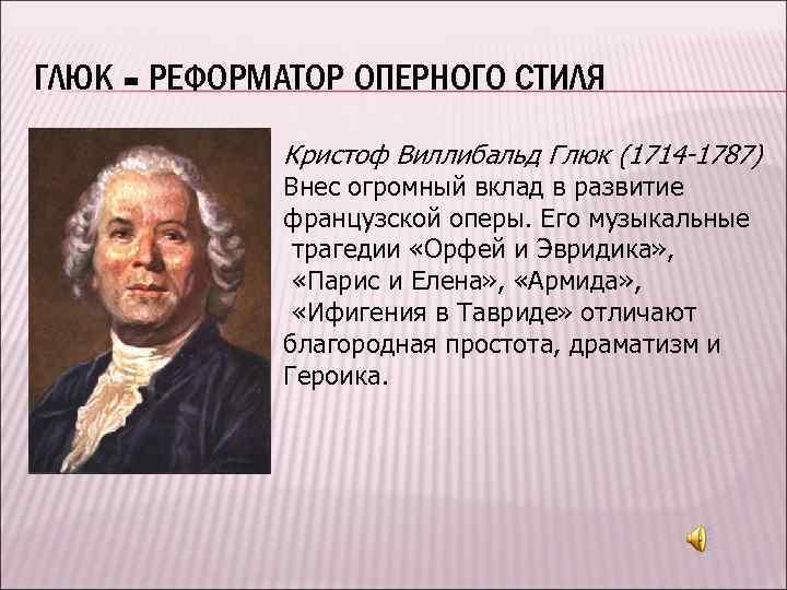 ГЛЮК - РЕФОРМАТОР ОПЕРНОГО СТИЛЯ Кристоф Виллибальд Глюк (1714 -1787) Внес огромный вклад в