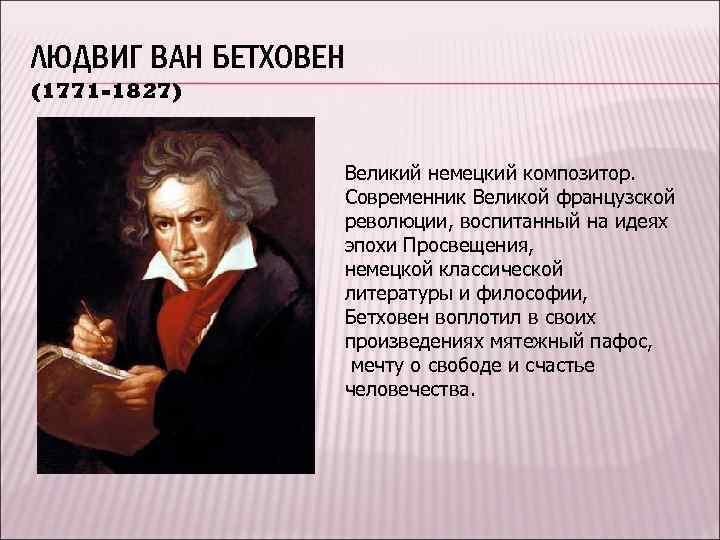 ЛЮДВИГ ВАН БЕТХОВЕН (1771 -1827) Великий немецкий композитор. Современник Великой французской революции, воспитанный на