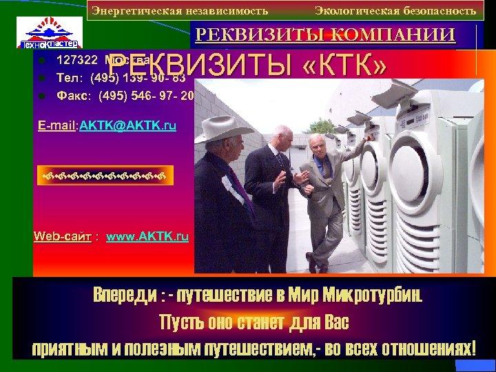 Энергетическая независимость Экологическая безопасность РЕКВИЗИТЫ КОМПАНИИ РЕКВИЗИТЫ «КТК» 127322 Москва l Тел: (495) 139