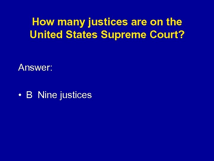 How many justices are on the United States Supreme Court? Answer: • B Nine