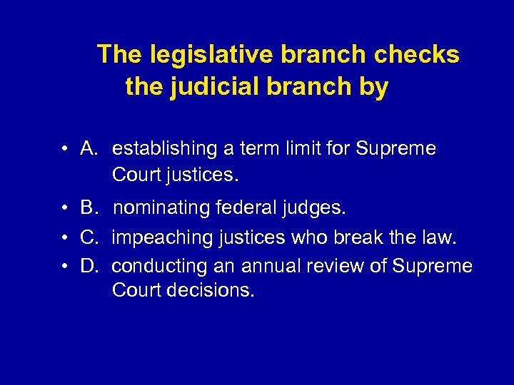 The legislative branch checks the judicial branch by • A. establishing a term
