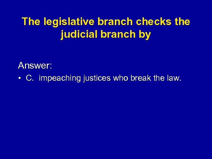 The legislative branch checks the judicial branch by Answer: • C. impeaching justices who