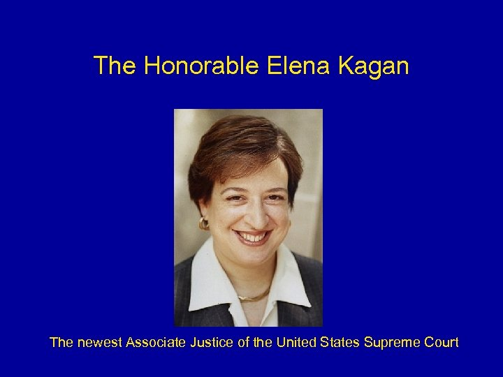 The Honorable Elena Kagan The newest Associate Justice of the United States Supreme Court