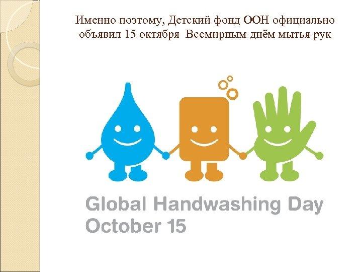 Именно поэтому, Детский фонд ООН официально объявил 15 октября Всемирным днём мытья рук
