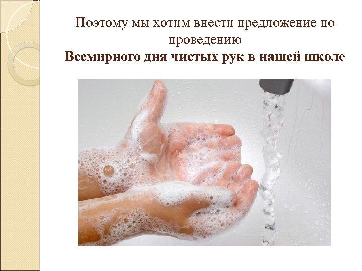 Поэтому мы хотим внести предложение по проведению Всемирного дня чистых рук в нашей школе