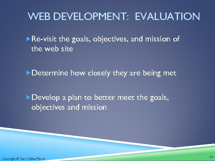WEB DEVELOPMENT: EVALUATION Re-visit the goals, objectives, and mission of the web site Determine