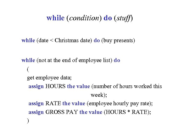 while (condition) do (stuff) while (date < Christmas date) do (buy presents) while (not