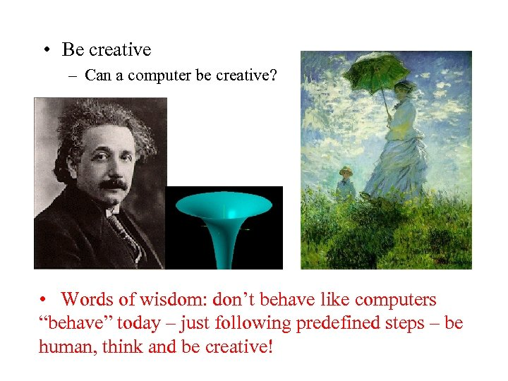 • Be creative – Can a computer be creative? • Words of wisdom: