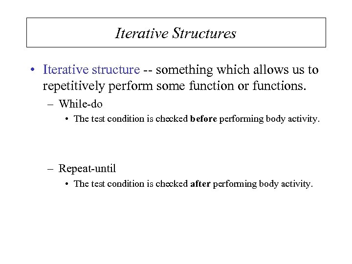 Iterative Structures • Iterative structure -- something which allows us to repetitively perform some