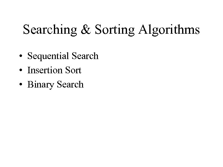 Searching & Sorting Algorithms • Sequential Search • Insertion Sort • Binary Search