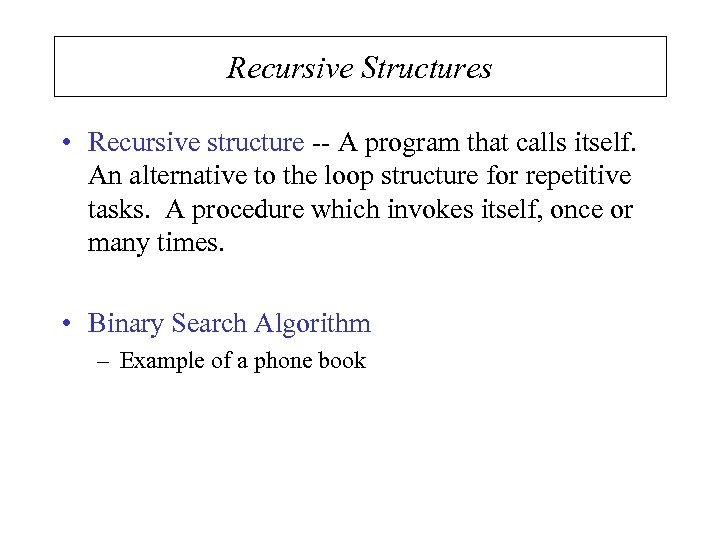 Recursive Structures • Recursive structure -- A program that calls itself. An alternative to