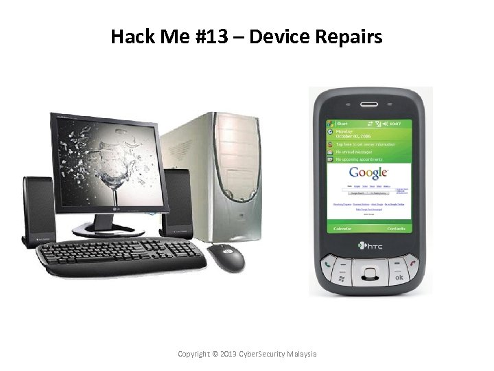 Hack Me #13 – Device Repairs Copyright © 2013 Cyber. Security Malaysia