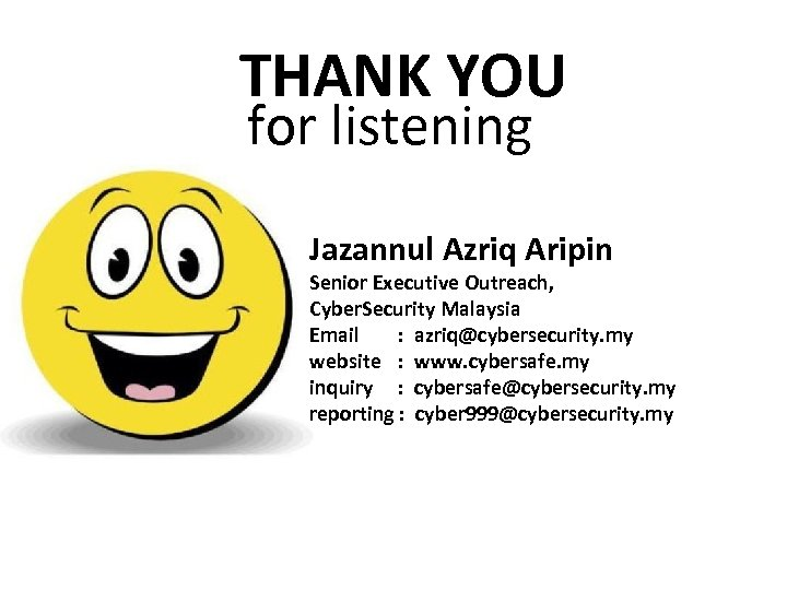 THANK YOU for listening Jazannul Azriq Aripin Senior Executive Outreach, Cyber. Security Malaysia Email