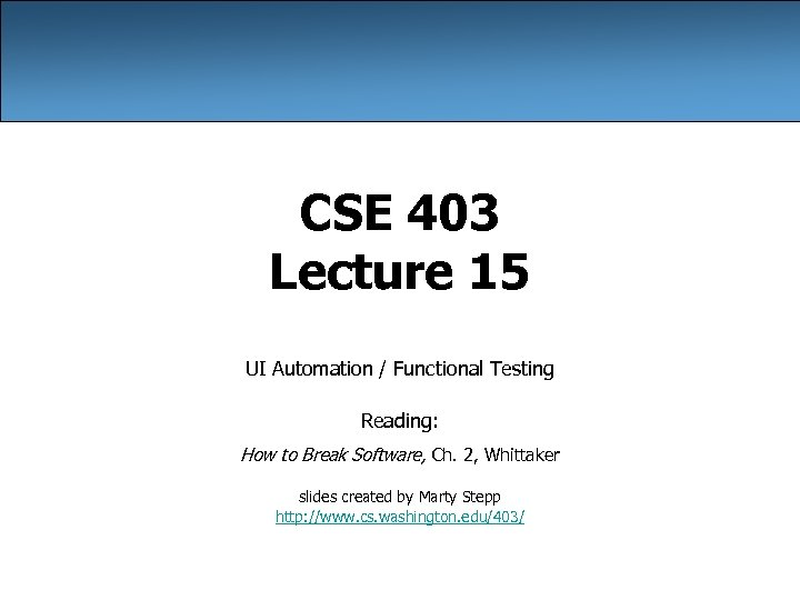 CSE 403 Lecture 15 UI Automation / Functional Testing Reading: How to Break Software,