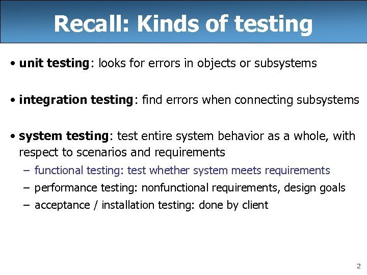Recall: Kinds of testing • unit testing: looks for errors in objects or subsystems