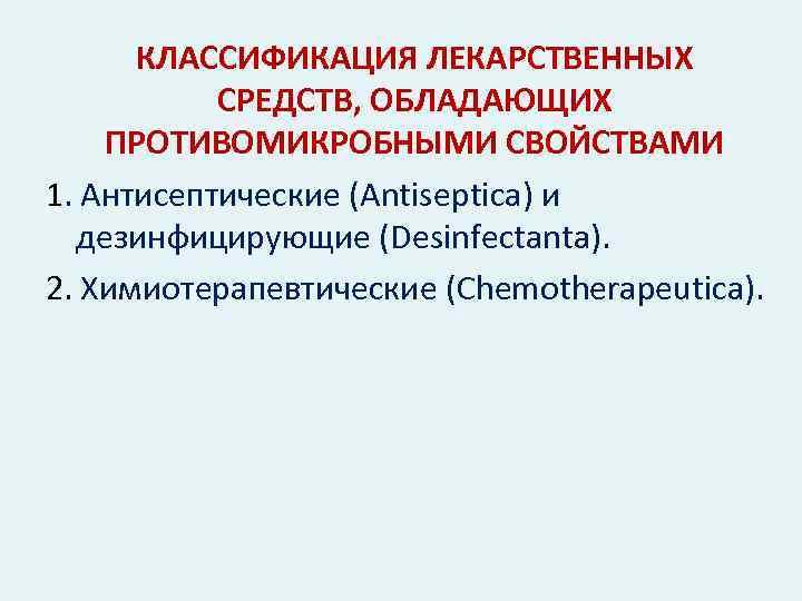 КЛАССИФИКАЦИЯ ЛЕКАРСТВЕННЫХ СРЕДСТВ, ОБЛАДАЮЩИХ ПРОТИВОМИКРОБНЫМИ СВОЙСТВАМИ 1. Антисептические (Antiseptica) и дезинфицирующие (Desinfectanta). 2. Химиотерапевтические