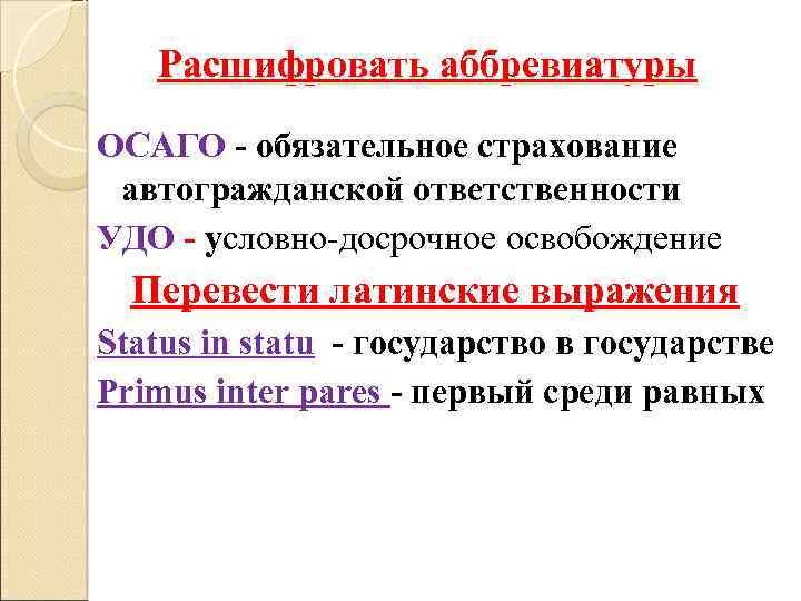 Расшифровать аббревиатуры ОСАГО - обязательное страхование автогражданской ответственности УДО - условно-досрочное освобождение Перевести латинские