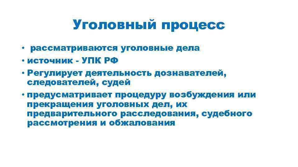Уголовный процесс • рассматриваются уголовные дела • источник - УПК РФ • Регулирует деятельность