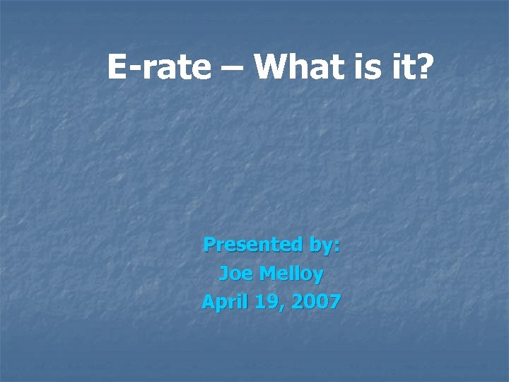 E-rate – What is it? Presented by: Joe Melloy April 19, 2007