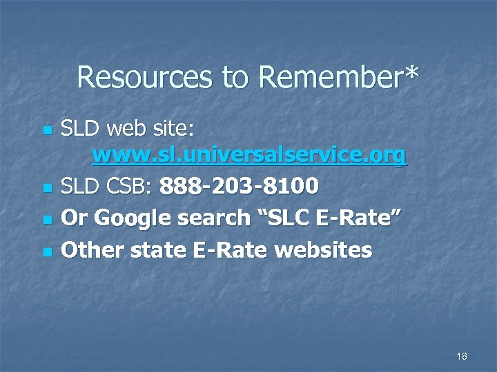Resources to Remember* n n SLD web site: www. sl. universalservice. org SLD CSB: