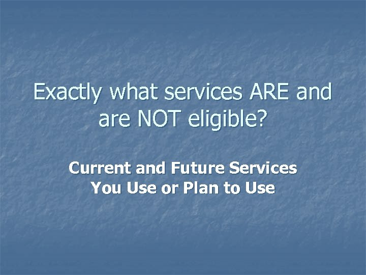 Exactly what services ARE and are NOT eligible? Current and Future Services You Use
