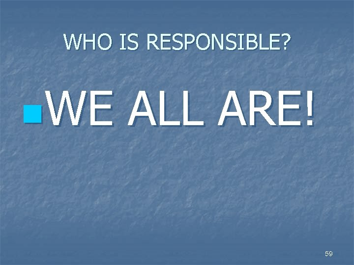 WHO IS RESPONSIBLE? n. WE ALL ARE! 59