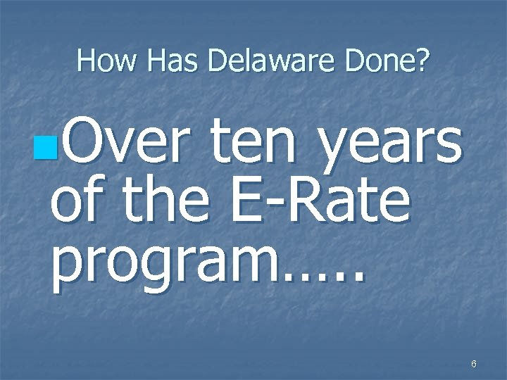 How Has Delaware Done? n. Over ten years of the E-Rate program…. . 6