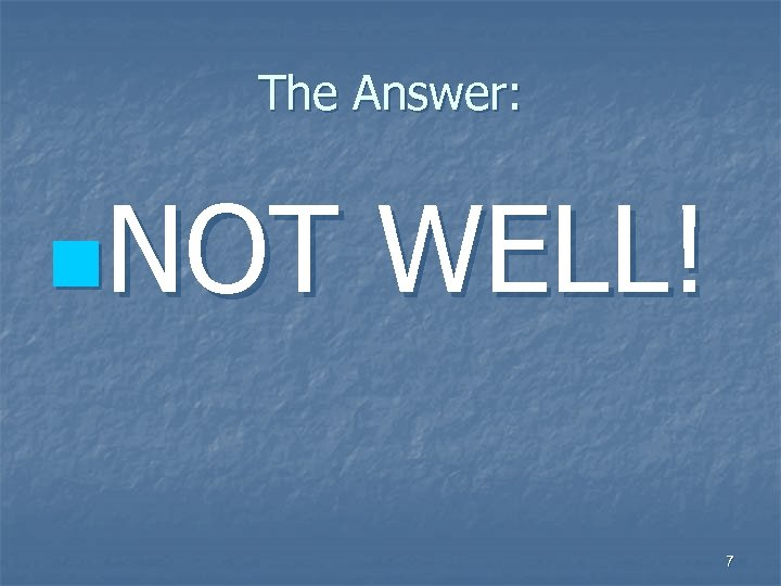 The Answer: n. NOT WELL! 7