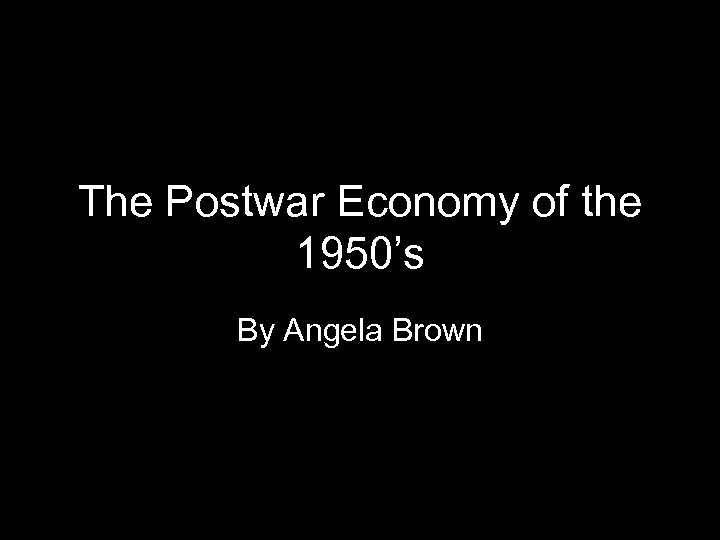 The Postwar Economy of the 1950's By Angela Brown 1