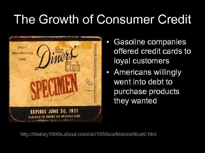 The Growth of Consumer Credit • Gasoline companies offered credit cards to loyal customers