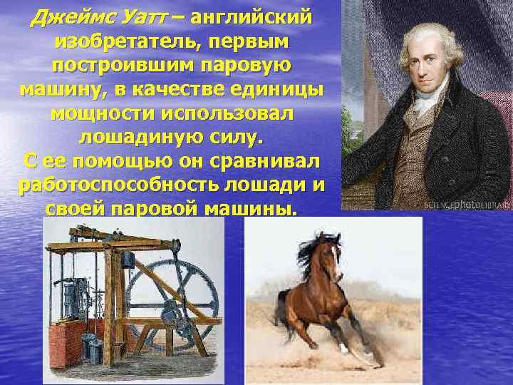 Джеймс Уатт – английский изобретатель, первым построившим паровую машину, в качестве единицы мощности использовал