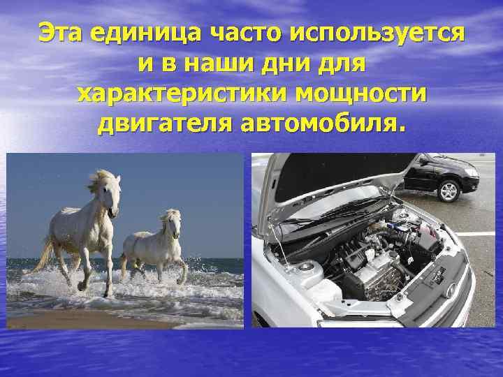 Эта единица часто используется и в наши дни для характеристики мощности двигателя автомобиля.