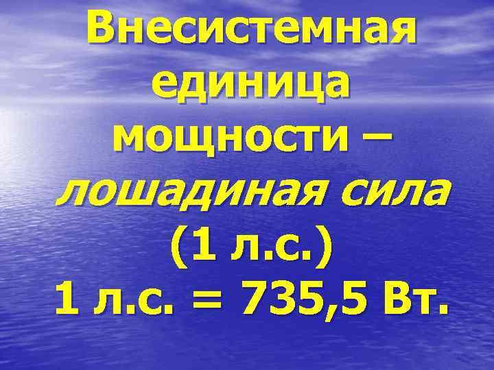 Внесистемная единица мощности – лошадиная сила (1 л. с. ) 1 л. с. =
