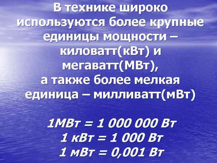 В технике широко используются более крупные единицы мощности – киловатт(к. Вт) и мегаватт(МВт), а