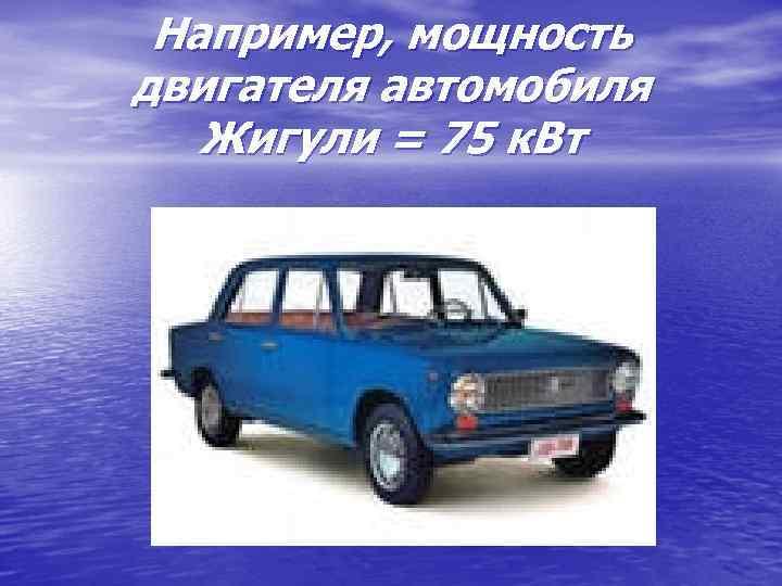 Например, мощность двигателя автомобиля Жигули = 75 к. Вт
