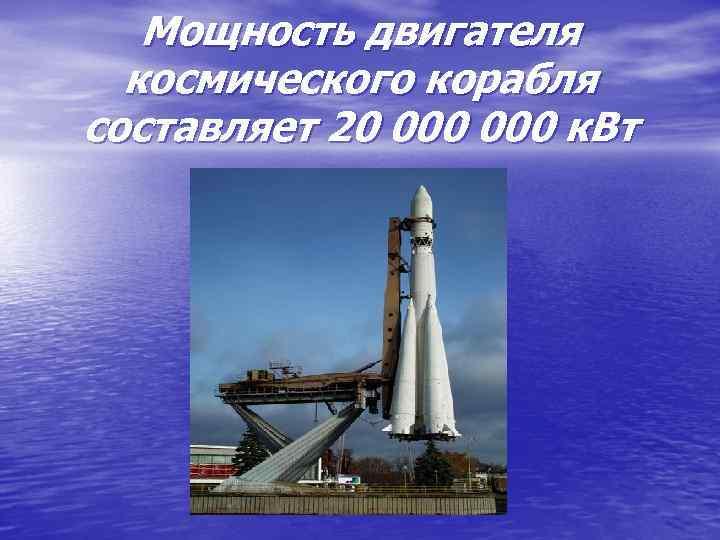 Мощность двигателя космического корабля составляет 20 000 к. Вт