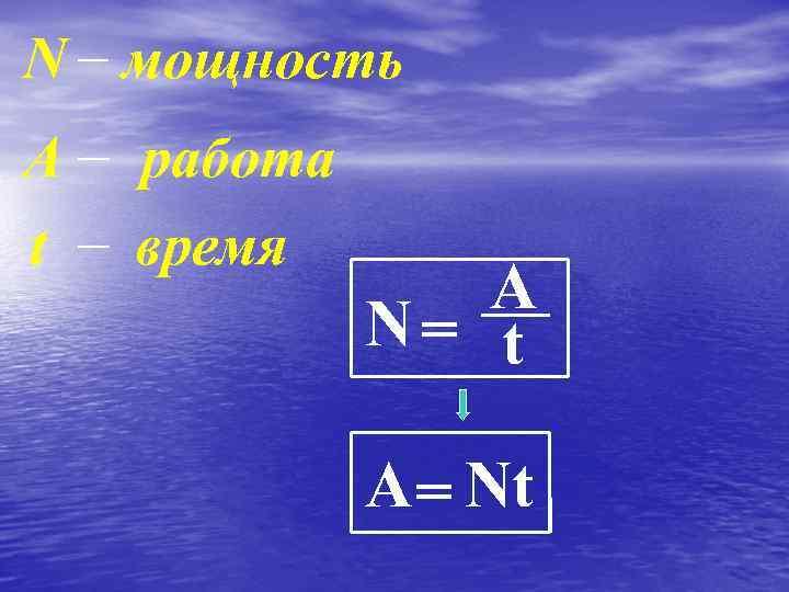 N мощность А t работа время A N= t А = Nt