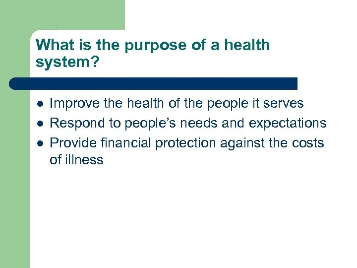 What is the purpose of a health system? l l l Improve the health