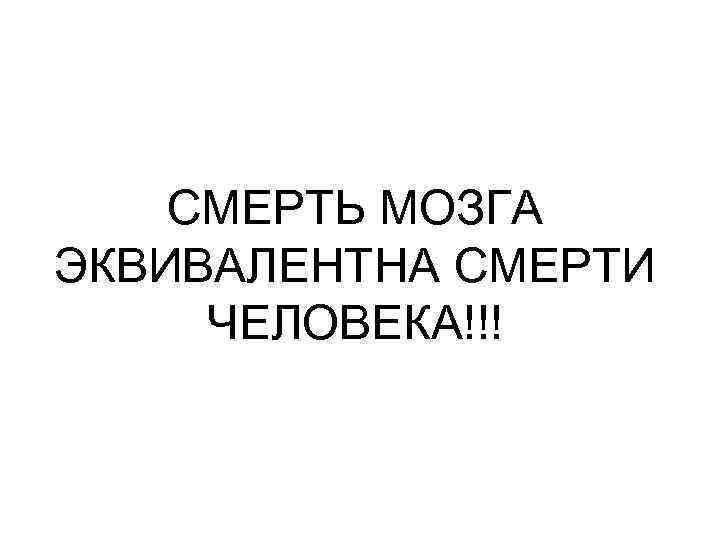 СМЕРТЬ МОЗГА ЭКВИВАЛЕНТНА СМЕРТИ ЧЕЛОВЕКА!!!
