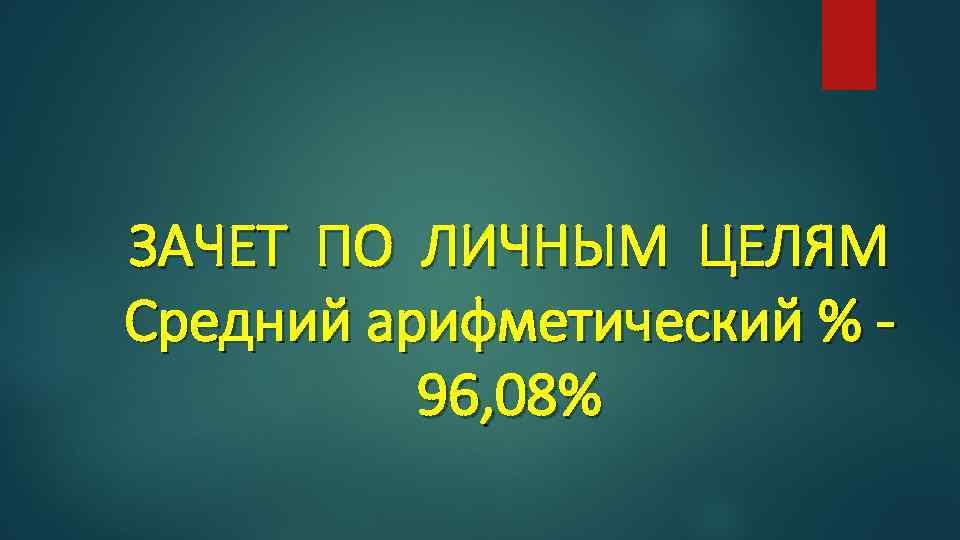 ЗАЧЕТ ПО ЛИЧНЫМ ЦЕЛЯМ Средний арифметический % 96, 08%