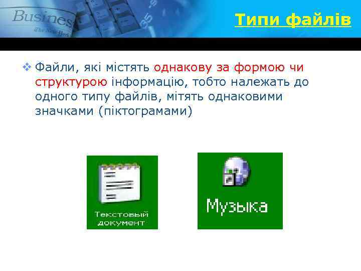 Типи файлів v Файли, які містять однакову за формою чи структурою інформацію, тобто належать