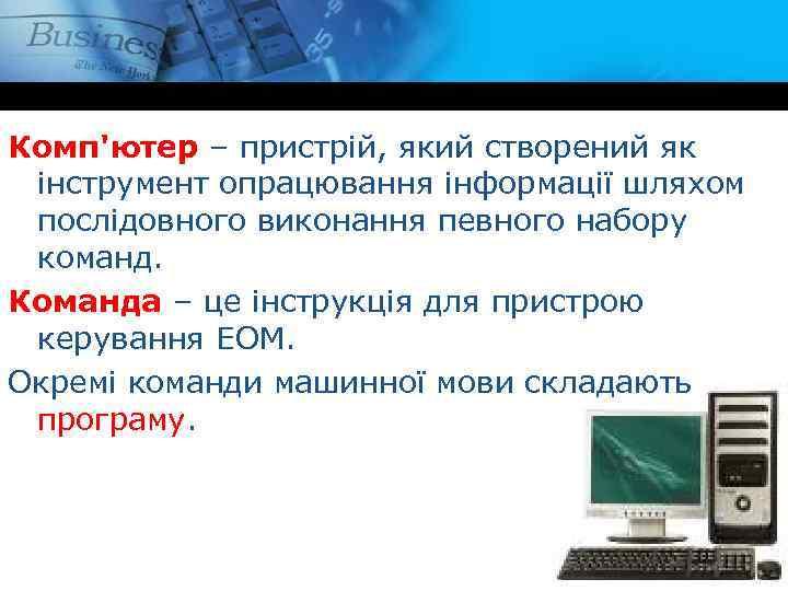 Комп'ютер – пристрій, який створений як інструмент опрацювання інформації шляхом послідовного виконання певного набору