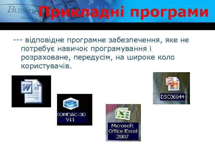 Прикладні програми --- відповідне програмне забезпечення, яке не потребує навичок програмування і розраховане, передусім,