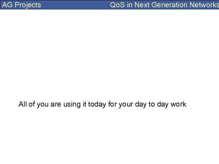 AG Projects Qo. S in Next Generation Networks All of you are using it
