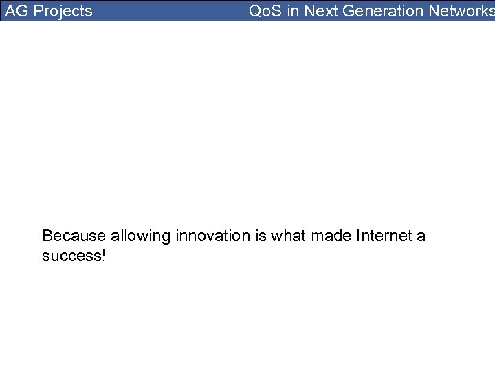 AG Projects Qo. S in Next Generation Networks Because allowing innovation is what made