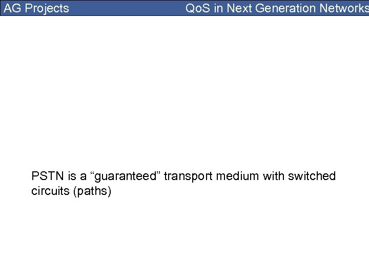 "AG Projects Qo. S in Next Generation Networks PSTN is a ""guaranteed"" transport medium"