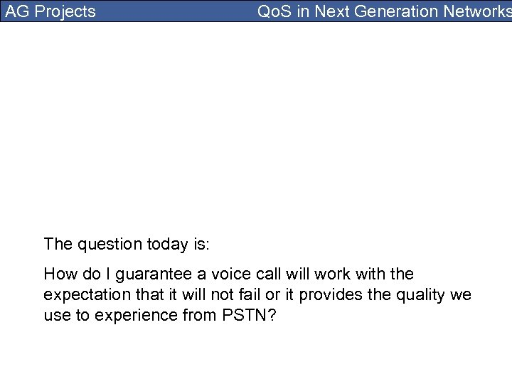 AG Projects Qo. S in Next Generation Networks The question today is: How do